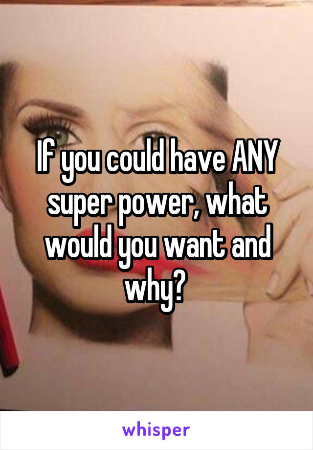 If you could have ANY super power, what would you want and why?