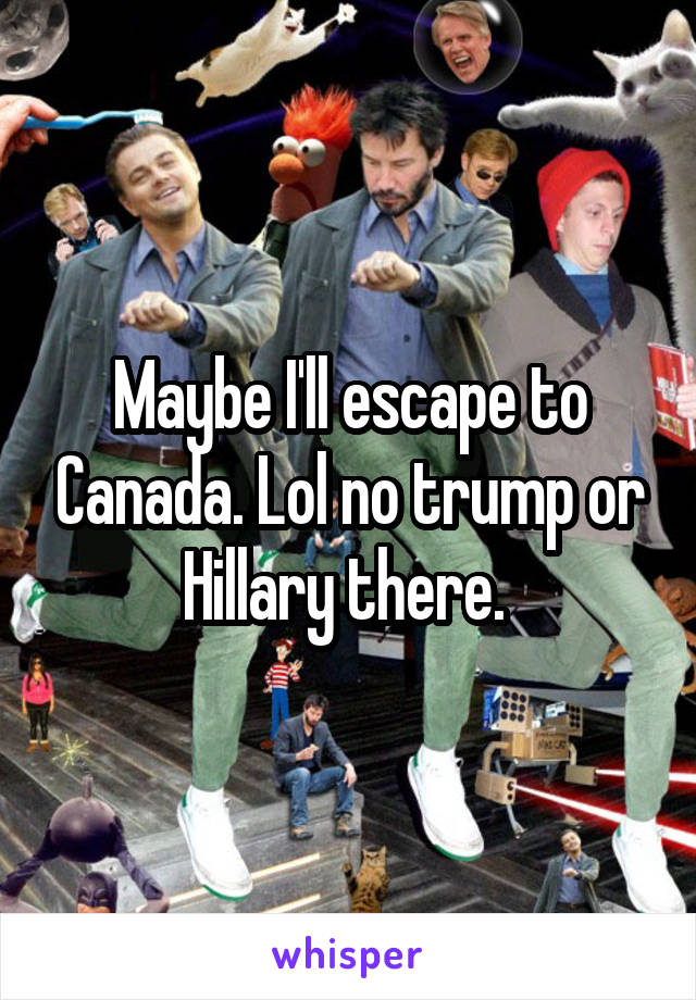 Maybe I'll escape to Canada. Lol no trump or Hillary there.