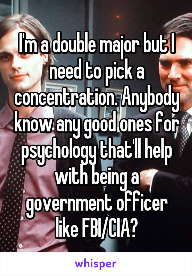 I'm a double major but I need to pick a concentration. Anybody know any good ones for psychology that'll help with being a government officer like FBI/CIA?