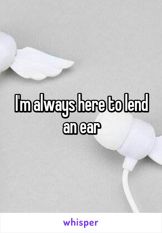 I'm always here to lend an ear