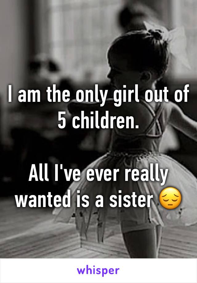I am the only girl out of 5 children.  All I've ever really wanted is a sister 😔