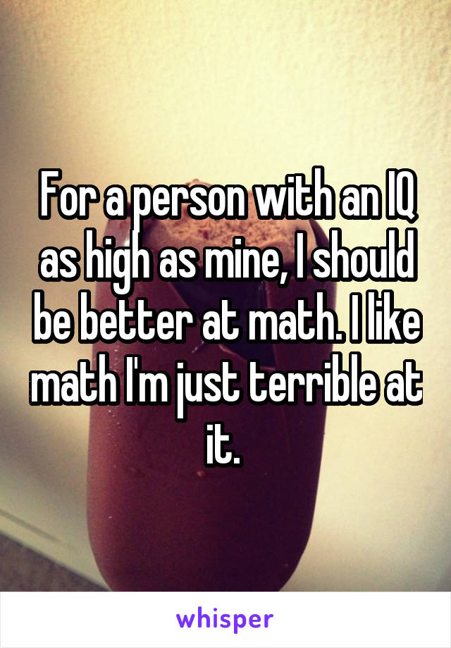 For a person with an IQ as high as mine, I should be better at math. I like math I'm just terrible at it.