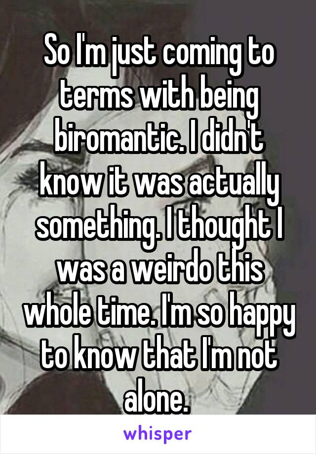 So I'm just coming to terms with being biromantic. I didn't know it was actually something. I thought I was a weirdo this whole time. I'm so happy to know that I'm not alone.