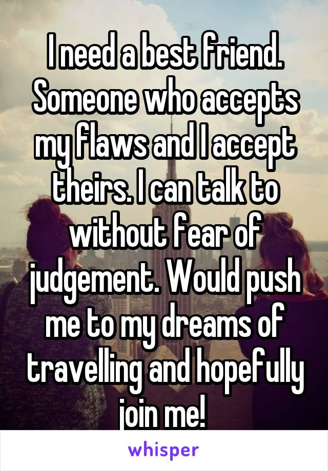 I need a best friend. Someone who accepts my flaws and I accept theirs. I can talk to without fear of judgement. Would push me to my dreams of travelling and hopefully join me!
