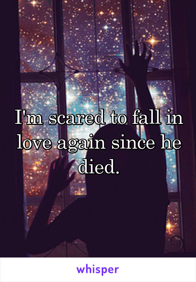 I'm scared to fall in love again since he died.
