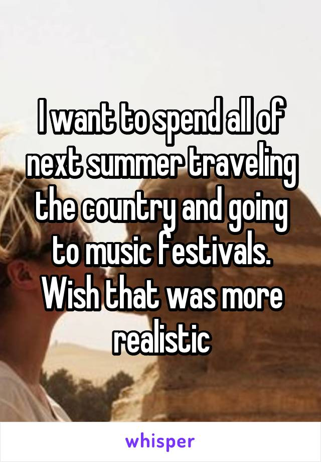 I want to spend all of next summer traveling the country and going to music festivals. Wish that was more realistic