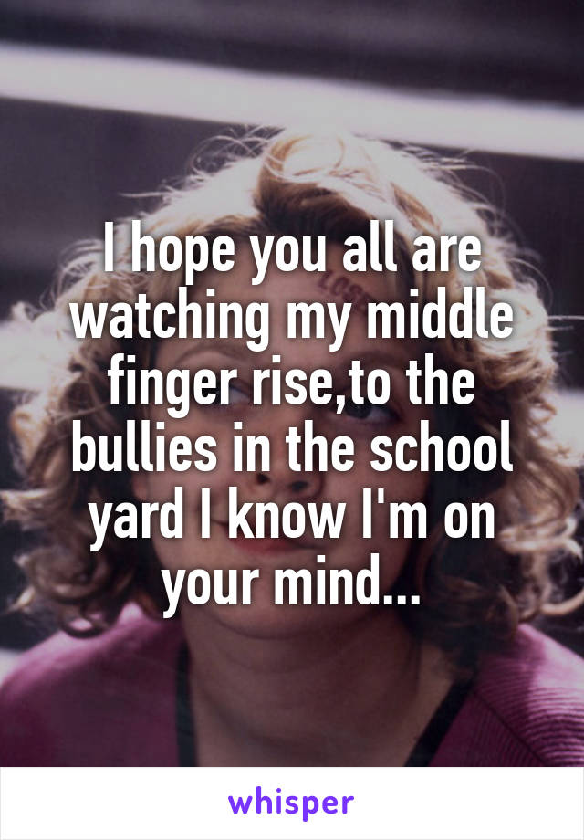 I hope you all are watching my middle finger rise,to the bullies in the school yard I know I'm on your mind...
