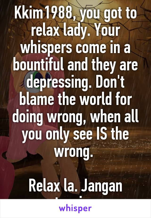 Kkim1988, you got to relax lady. Your whispers come in a bountiful and they are depressing. Don't blame the world for doing wrong, when all you only see IS the wrong.   Relax la. Jangan tension