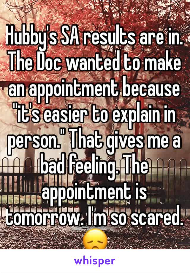"Hubby's SA results are in. The Doc wanted to make an appointment because ""it's easier to explain in person."" That gives me a bad feeling. The appointment is tomorrow. I'm so scared. 😞"