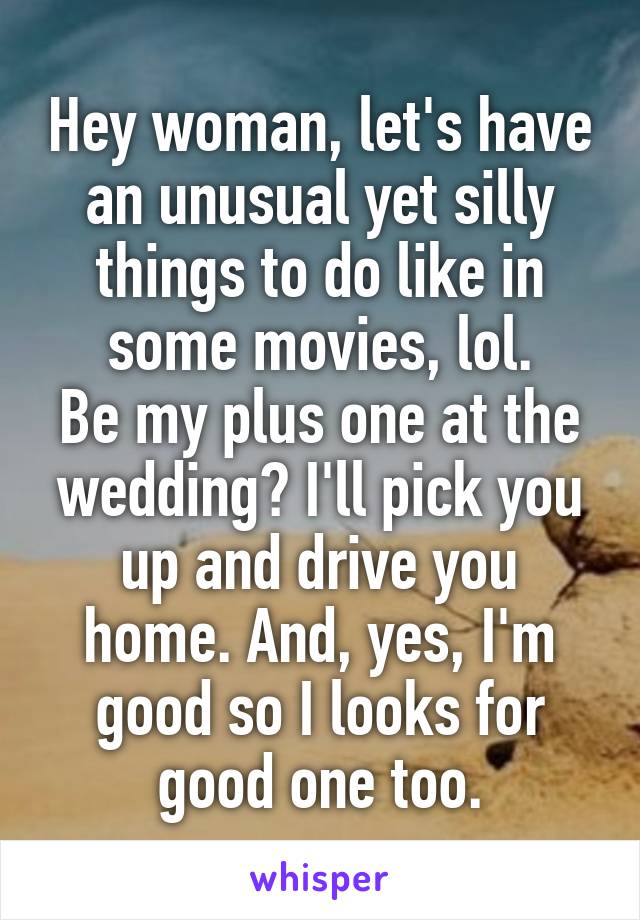 Hey woman, let's have an unusual yet silly things to do like in some movies, lol. Be my plus one at the wedding? I'll pick you up and drive you home. And, yes, I'm good so I looks for good one too.