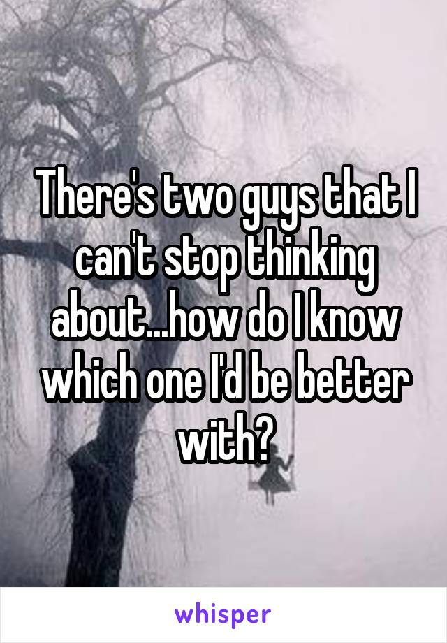 There's two guys that I can't stop thinking about...how do I know which one I'd be better with?