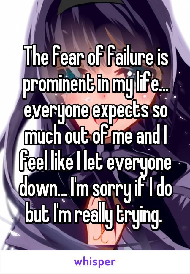 The fear of failure is prominent in my life... everyone expects so much out of me and I feel like I let everyone down... I'm sorry if I do but I'm really trying.