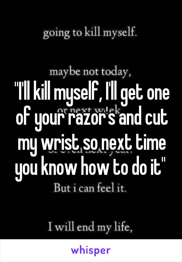 """I'll kill myself, I'll get one of your razor's and cut my wrist so next time you know how to do it"""