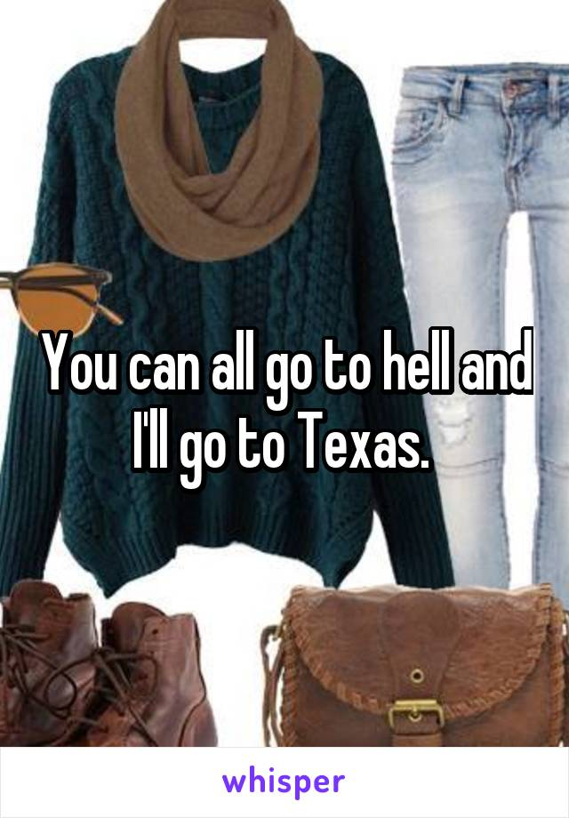 You can all go to hell and I'll go to Texas.