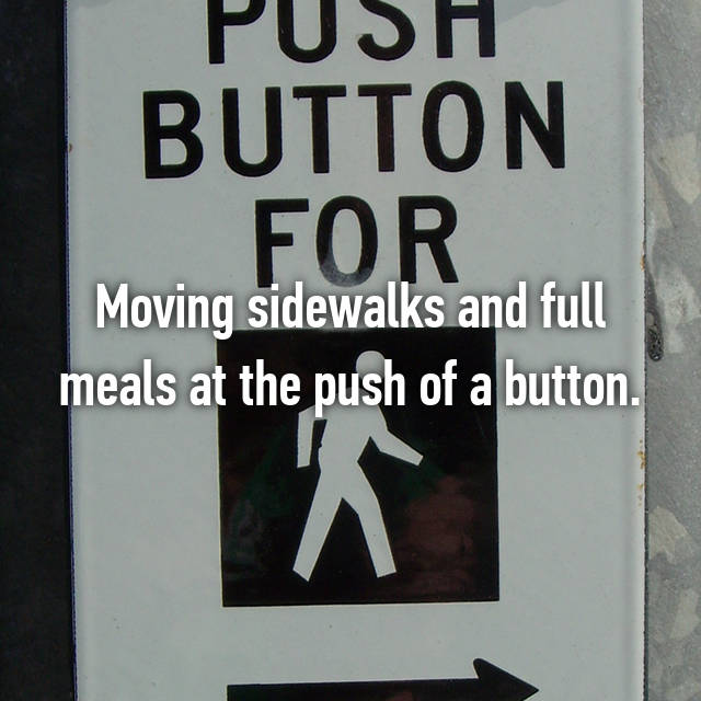 Moving sidewalks and full meals at the push of a button.