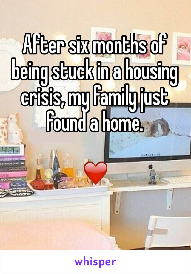 After six months of being stuck in a housing crisis, my family just found a home.   ❤️