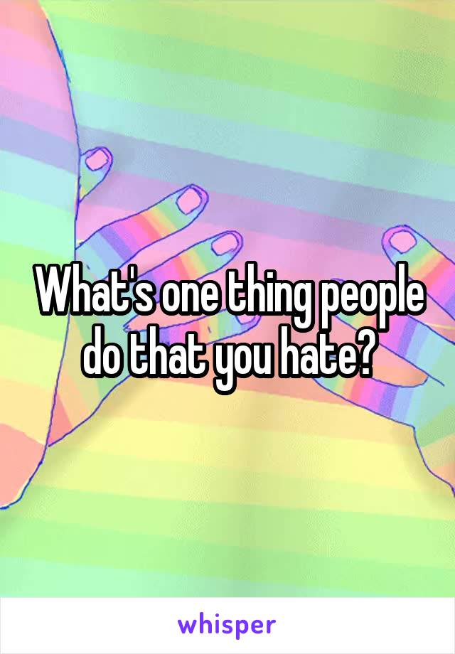 What's one thing people do that you hate?