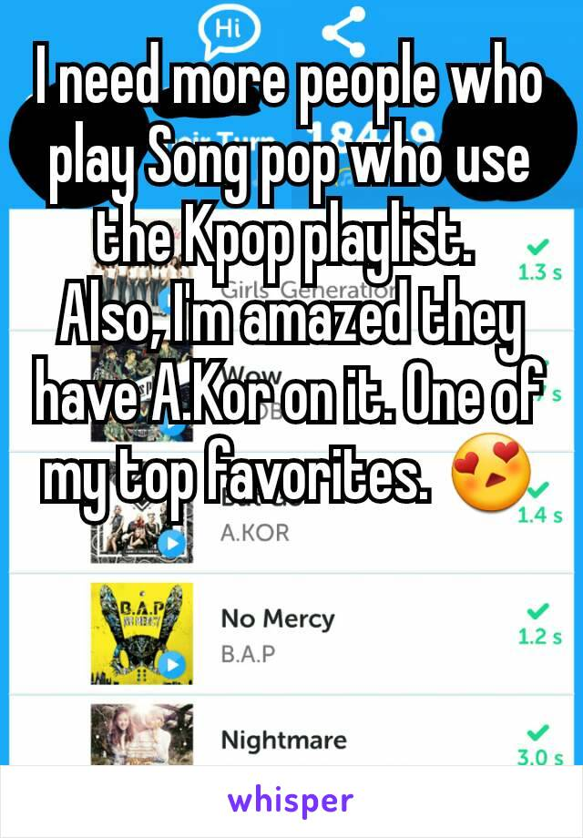 I need more people who play Song pop who use the Kpop playlist.  Also, I'm amazed they have A.Kor on it. One of my top favorites. 😍