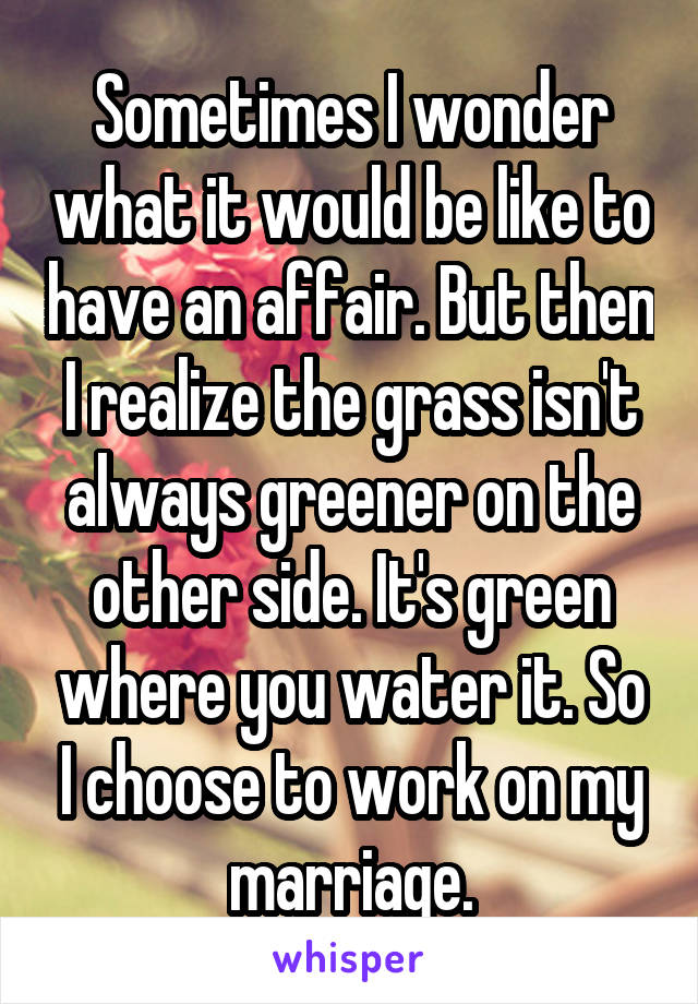 Sometimes I wonder what it would be like to have an affair. But then I realize the grass isn't always greener on the other side. It's green where you water it. So I choose to work on my marriage.