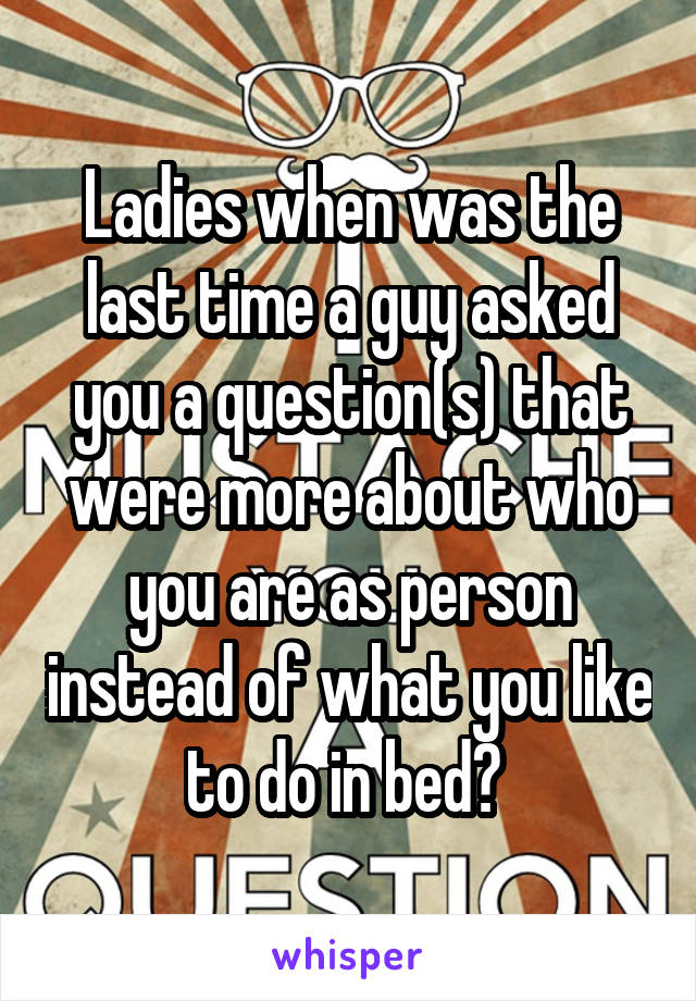 Ladies when was the last time a guy asked you a question(s) that were more about who you are as person instead of what you like to do in bed?