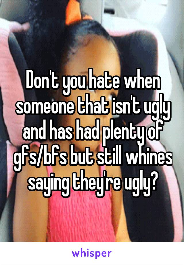 Don't you hate when someone that isn't ugly and has had plenty of gfs/bfs but still whines saying they're ugly?