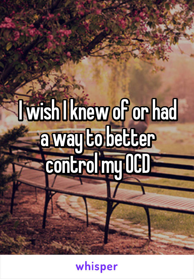 I wish I knew of or had a way to better control my OCD