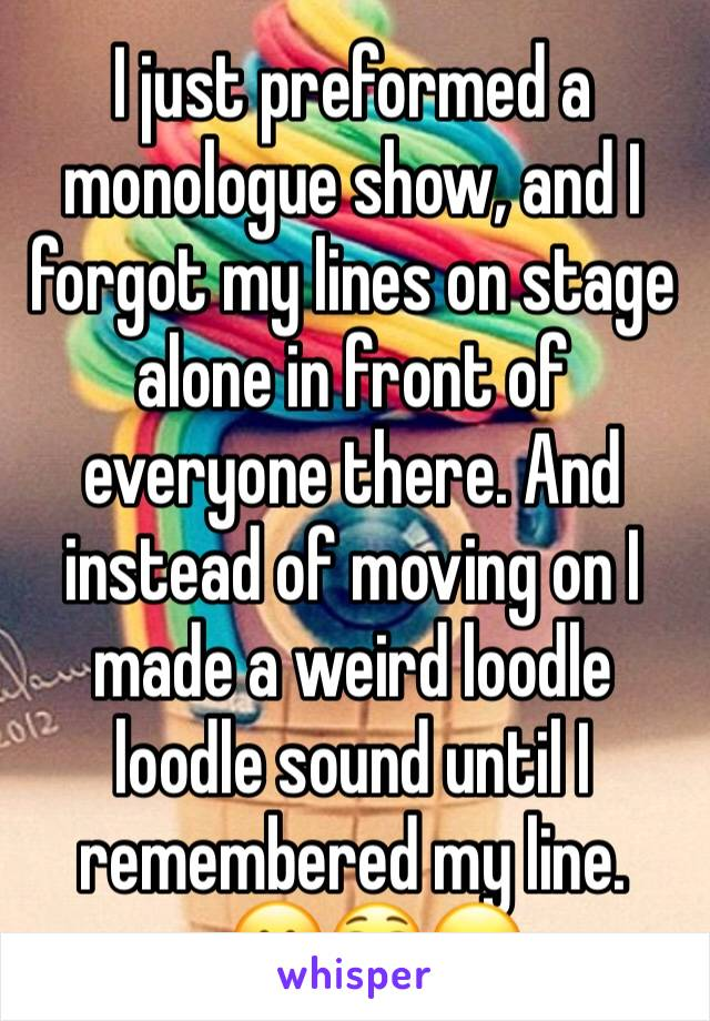 I just preformed a monologue show, and I forgot my lines on stage alone in front of everyone there. And instead of moving on I made a weird loodle loodle sound until I remembered my line.     🤗😳😖