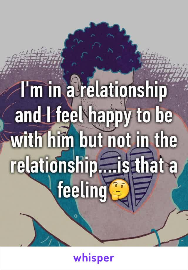 I'm in a relationship and I feel happy to be with him but not in the relationship....is that a feeling🤔