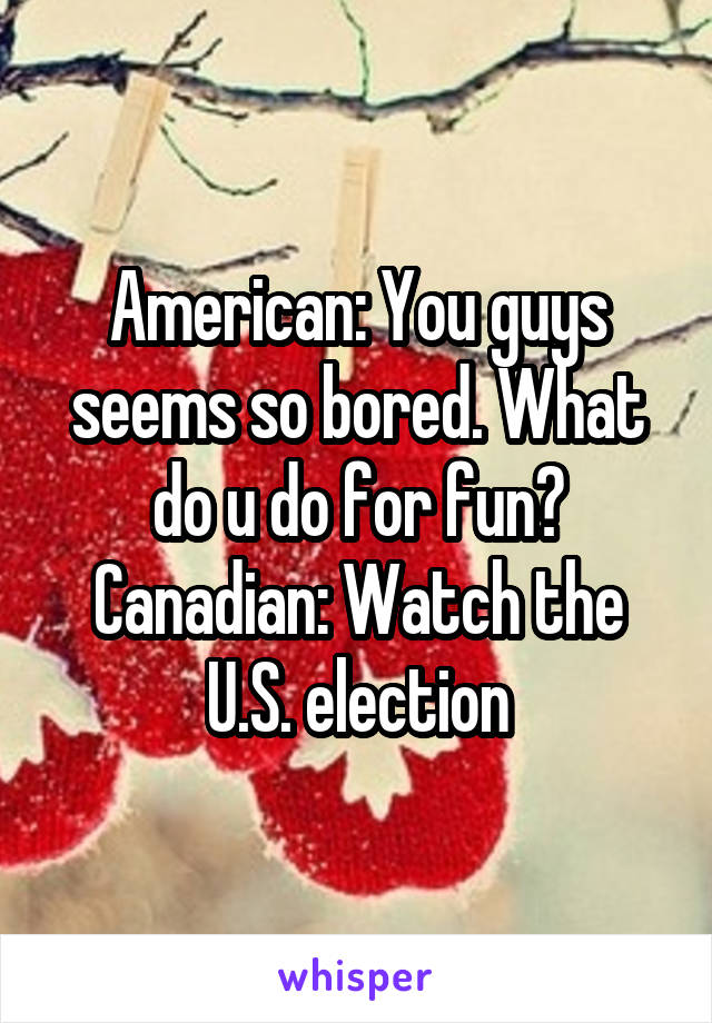 American: You guys seems so bored. What do u do for fun? Canadian: Watch the U.S. election