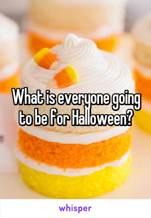 What is everyone going to be for Halloween?