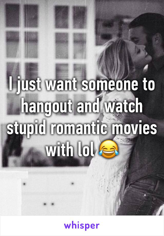 I just want someone to hangout and watch stupid romantic movies with lol 😂