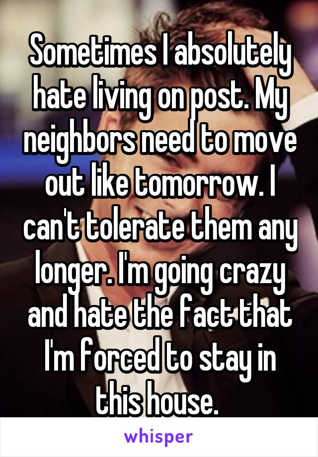 Sometimes I absolutely hate living on post. My neighbors need to move out like tomorrow. I can't tolerate them any longer. I'm going crazy and hate the fact that I'm forced to stay in this house.
