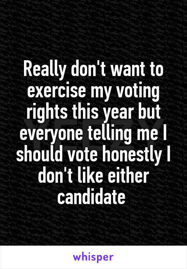 Really don't want to exercise my voting rights this year but everyone telling me I should vote honestly I don't like either candidate