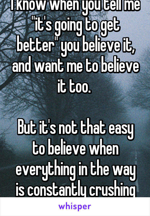"""I know when you tell me """"it's going to get better"""" you believe it, and want me to believe it too.   But it's not that easy to believe when everything in the way is constantly crushing you."""