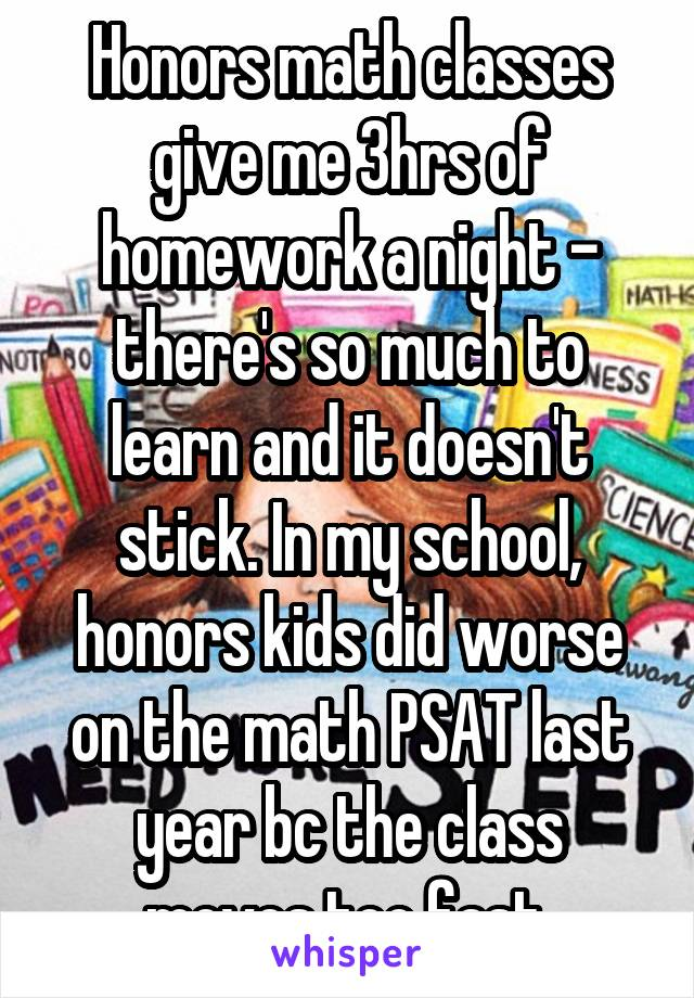Honors math classes give me 3hrs of homework a night - there's so much to learn and it doesn't stick. In my school, honors kids did worse on the math PSAT last year bc the class moves too fast.