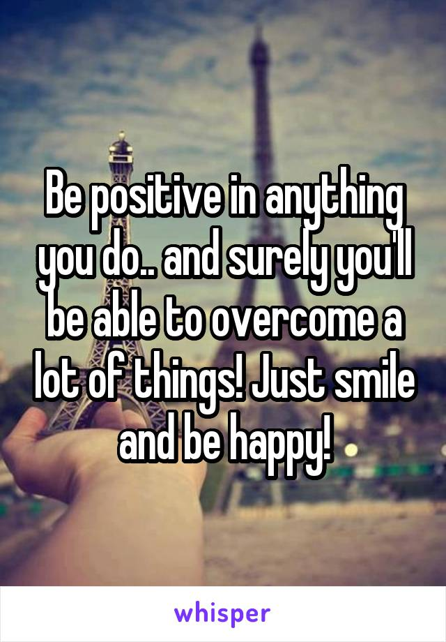Be positive in anything you do.. and surely you'll be able to overcome a lot of things! Just smile and be happy!