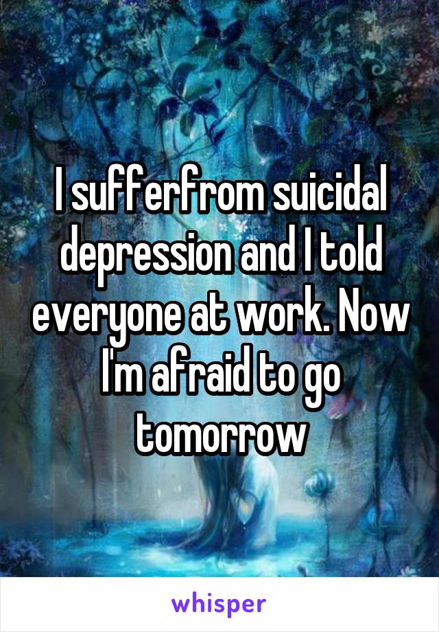 I sufferfrom suicidal depression and I told everyone at work. Now I'm afraid to go tomorrow