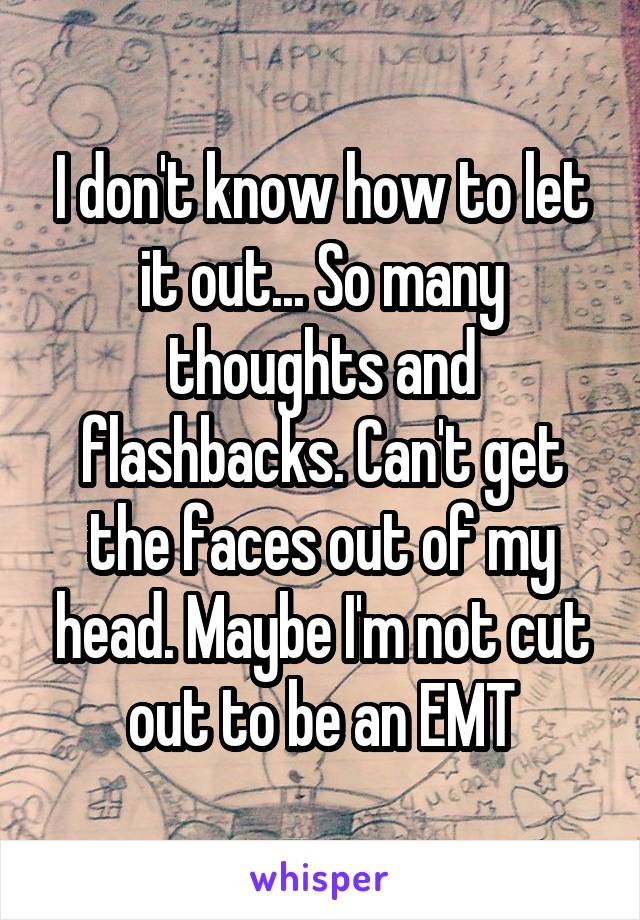 I don't know how to let it out... So many thoughts and flashbacks. Can't get the faces out of my head. Maybe I'm not cut out to be an EMT