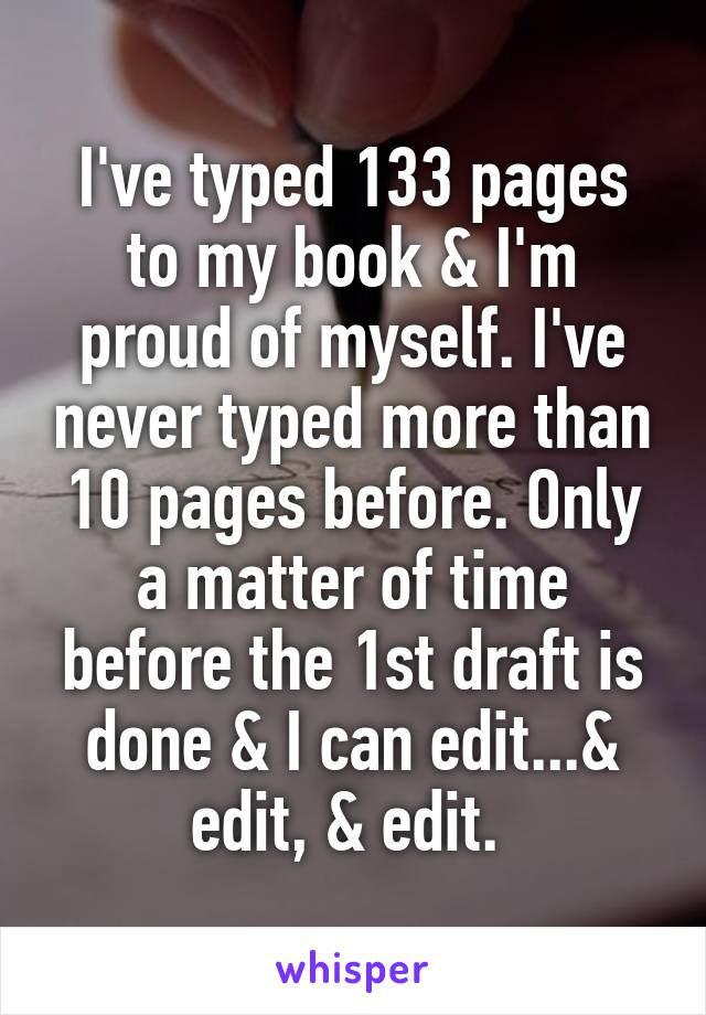 I've typed 133 pages to my book & I'm proud of myself. I've never typed more than 10 pages before. Only a matter of time before the 1st draft is done & I can edit...& edit, & edit.
