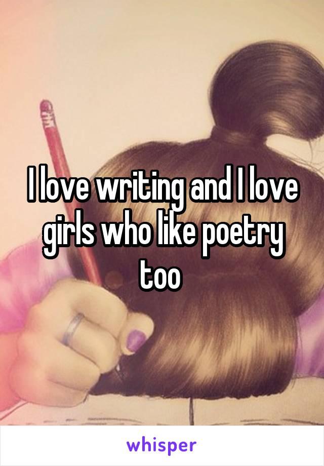 I love writing and I love girls who like poetry too