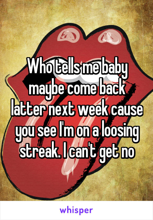Who tells me baby maybe come back latter next week cause you see I'm on a loosing streak. I can't get no