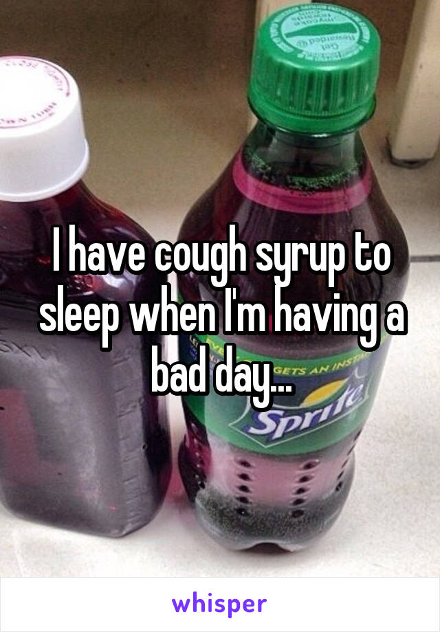 I have cough syrup to sleep when I'm having a bad day...
