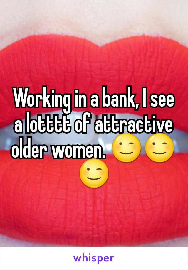 Working in a bank, I see a lotttt of attractive older women. 😉😉😉