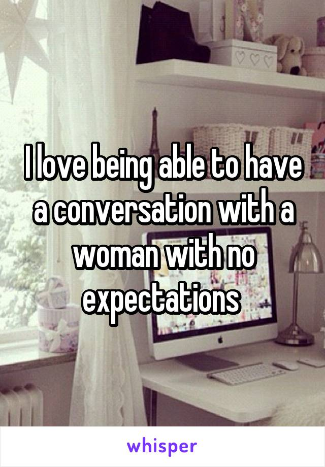 I love being able to have a conversation with a woman with no expectations