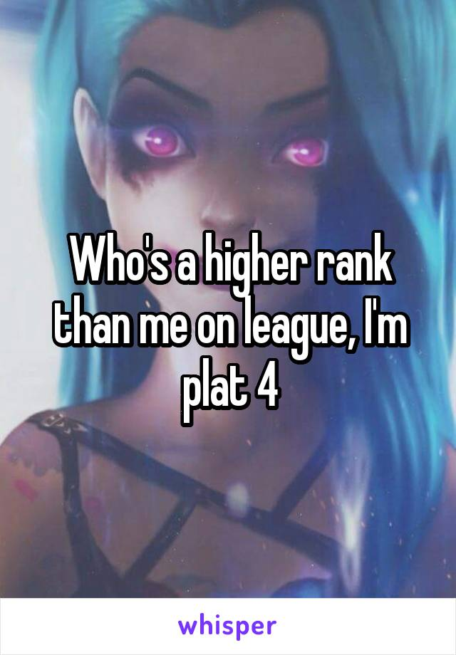 Who's a higher rank than me on league, I'm plat 4