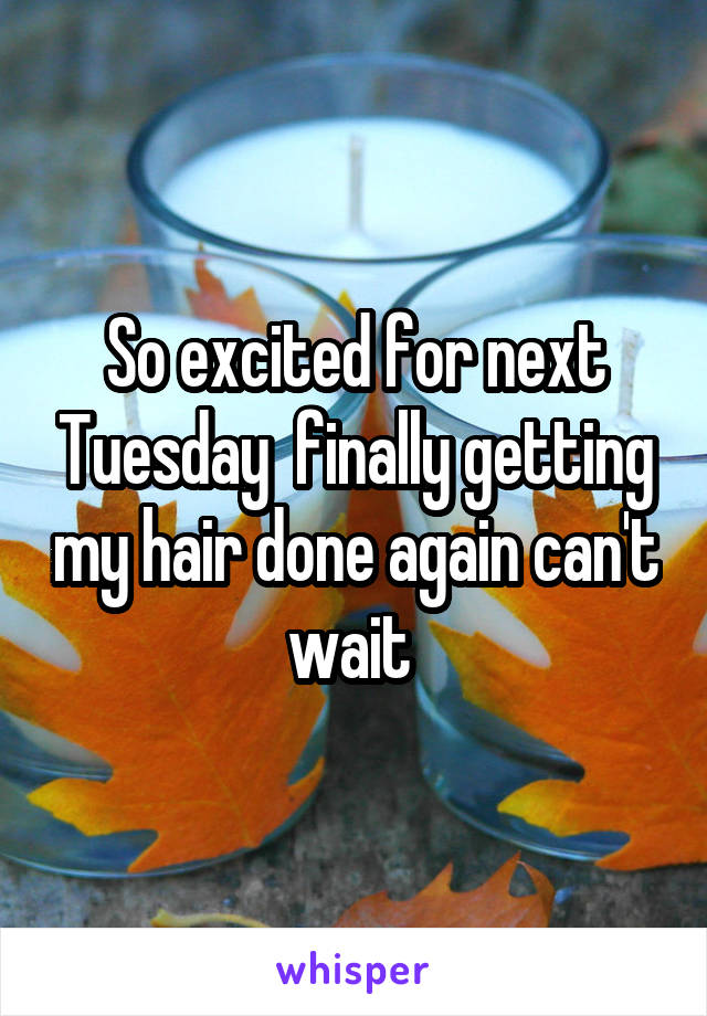 So excited for next Tuesday  finally getting my hair done again can't wait