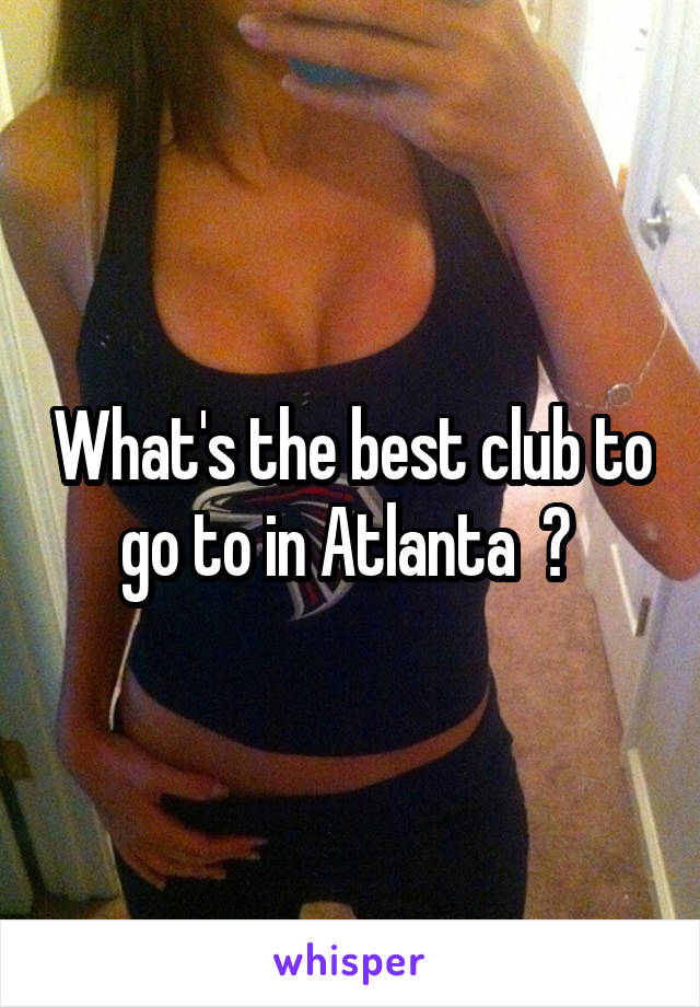 What's the best club to go to in Atlanta  ?