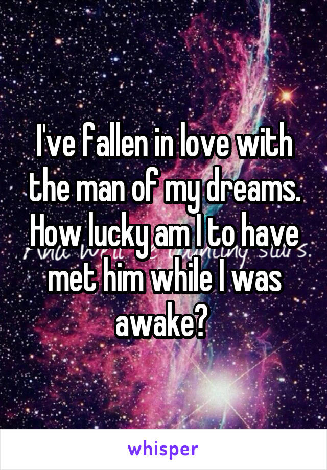 I've fallen in love with the man of my dreams. How lucky am I to have met him while I was awake?