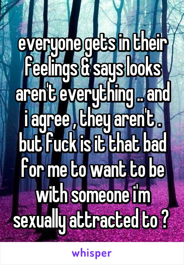 everyone gets in their feelings & says looks aren't everything .. and i agree , they aren't . but fuck is it that bad for me to want to be with someone i'm sexually attracted to ?