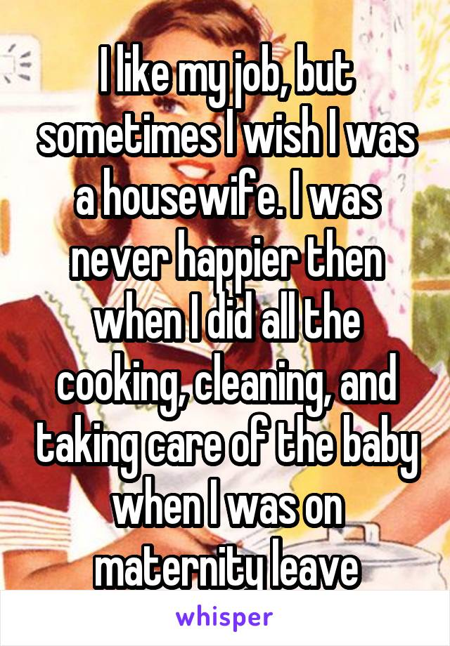 I like my job, but sometimes I wish I was a housewife. I was never happier then when I did all the cooking, cleaning, and taking care of the baby when I was on maternity leave